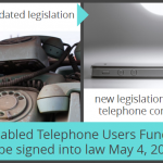 old trends= outdated legislation; new legislation for accessible telephone communications; Disabled Telephone users Fund will be signed into law May 4, 2016